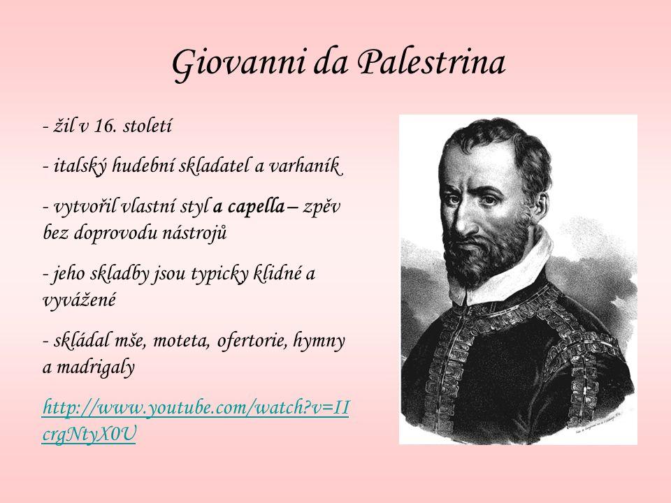 Giovanni da Palestrina - žil v 16. století - italský hudební skladatel a varhaník - vytvořil vlastní styl a capella – zpěv bez doprovodu nástrojů - je