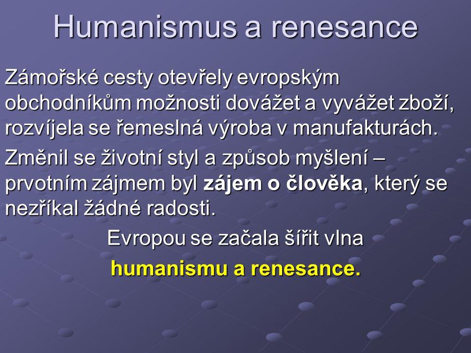 Humanismus a renesance Zámořské cesty otevřely evropským obchodníkům možnosti dovážet a vyvážet zboží, rozvíjela se řemeslná výroba v manufakturách.