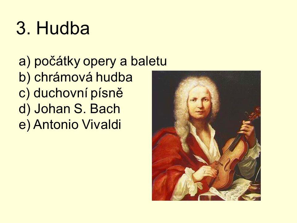 3. Hudba a) počátky opery a baletu b) chrámová hudba c) duchovní písně d) Johan S. Bach e) Antonio Vivaldi