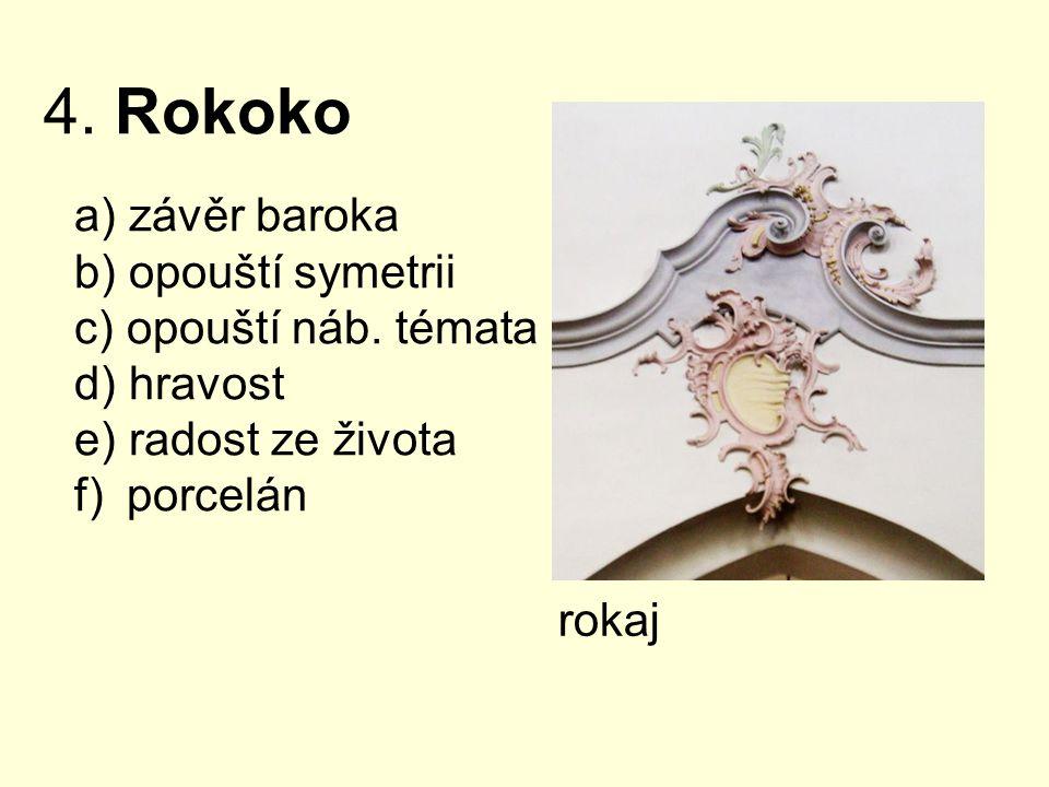 4. Rokoko a) závěr baroka b) opouští symetrii c) opouští náb. témata d) hravost e) radost ze života f) porcelán rokaj