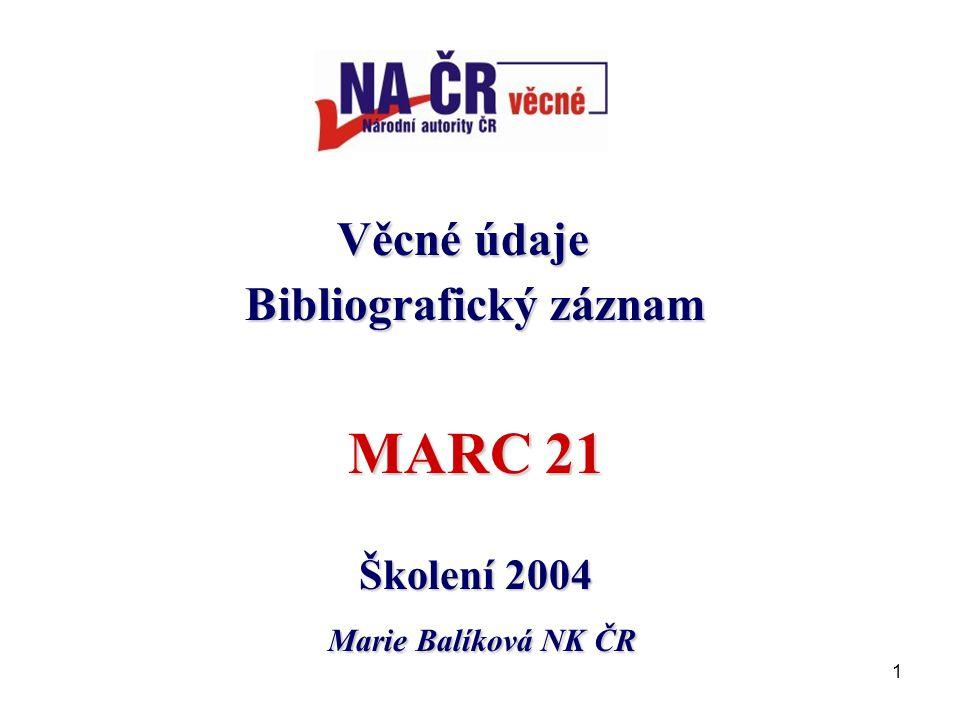 1 Věcné údaje Věcné údaje Bibliografický záznam MARC 21 Školení 2004 Marie Balíková NK ČR Marie Balíková NK ČR