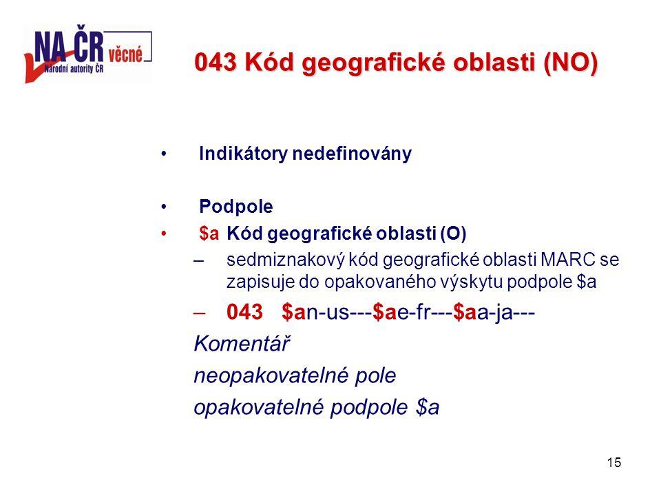 15 043 Kód geografické oblasti (NO) Indikátory nedefinovány Podpole $a Kód geografické oblasti (O) –sedmiznakový kód geografické oblasti MARC se zapisuje do opakovaného výskytu podpole $a –043 $an-us---$ae-fr---$aa-ja--- Komentář neopakovatelné pole opakovatelné podpole $a