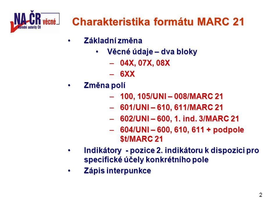 2 Charakteristika formátu MARC 21 Základní změnaZákladní změna Věcné údaje – dva blokyVěcné údaje – dva bloky –04X, 07X, 08X –6XX Změna políZměna polí –100, 105/UNI – 008/MARC 21 –601/UNI – 610, 611/MARC 21 –602/UNI – 600, 1.