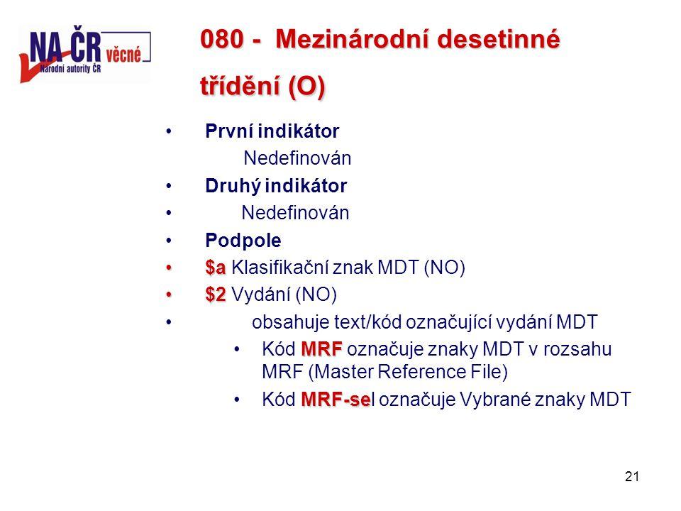 21 080 - Mezinárodní desetinné třídění (O) První indikátor Nedefinován Druhý indikátor Nedefinován Podpole $a$a Klasifikační znak MDT (NO) $2$2 Vydání (NO) obsahuje text/kód označující vydání MDT MRFKód MRF označuje znaky MDT v rozsahu MRF (Master Reference File) MRF-seKód MRF-sel označuje Vybrané znaky MDT
