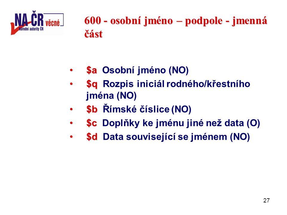 27 600 - osobní jméno – podpole - jmenná část $a$a Osobní jméno (NO) $q$q Rozpis iniciál rodného/křestního jména (NO) $b$b Římské číslice (NO) $c$c Doplňky ke jménu jiné než data (O) $d$d Data související se jménem (NO)