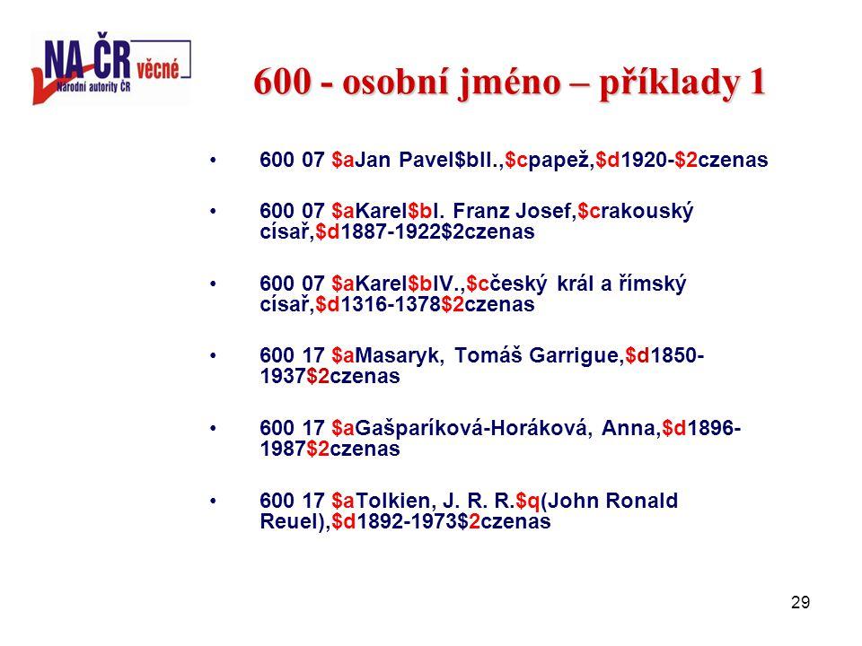 29 600 - osobní jméno – příklady 1 600 07 $aJan Pavel$bII.,$cpapež,$d1920-$2czenas 600 07 $aKarel$bI.