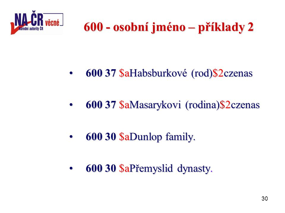 30 600 - osobní jméno – příklady 2 600 37 $aHabsburkové (rod)$2czenas600 37 $aHabsburkové (rod)$2czenas 600 37 $aMasarykovi (rodina)$2czenas600 37 $aMasarykovi (rodina)$2czenas 600 30 $aDunlop family.600 30 $aDunlop family.