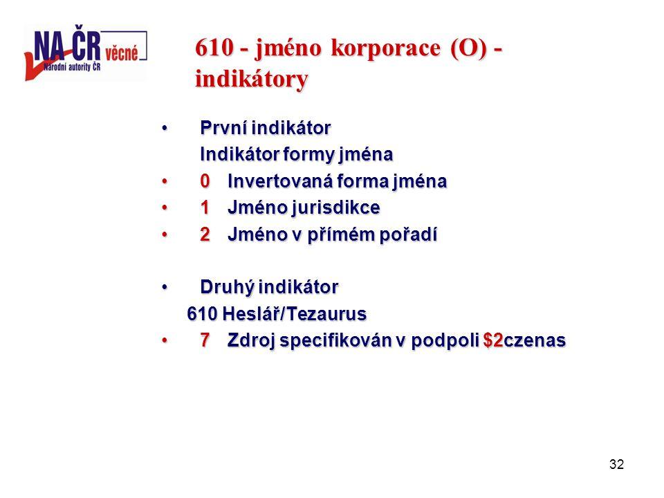 32 610 - jméno korporace (O) - indikátory První indikátorPrvní indikátor Indikátor formy jména 0Invertovaná forma jména0Invertovaná forma jména 1Jméno jurisdikce1Jméno jurisdikce 2Jméno v přímém pořadí2Jméno v přímém pořadí Druhý indikátorDruhý indikátor 610 Heslář/Tezaurus 610 Heslář/Tezaurus 7Zdroj specifikován v podpoli $2czenas7Zdroj specifikován v podpoli $2czenas