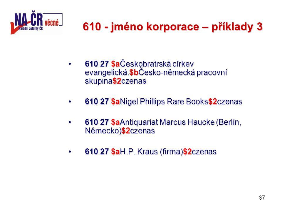 37 610 - jméno korporace – příklady 3 610 27 $aČeskobratrská církev evangelická.$bČesko-německá pracovní skupina$2czenas610 27 $aČeskobratrská církev evangelická.$bČesko-německá pracovní skupina$2czenas 610 27 $aNigel Phillips Rare Books$2czenas610 27 $aNigel Phillips Rare Books$2czenas 610 27 $aAntiquariat Marcus Haucke (Berlín, Německo)$2czenas610 27 $aAntiquariat Marcus Haucke (Berlín, Německo)$2czenas 610 27 $aH.P.