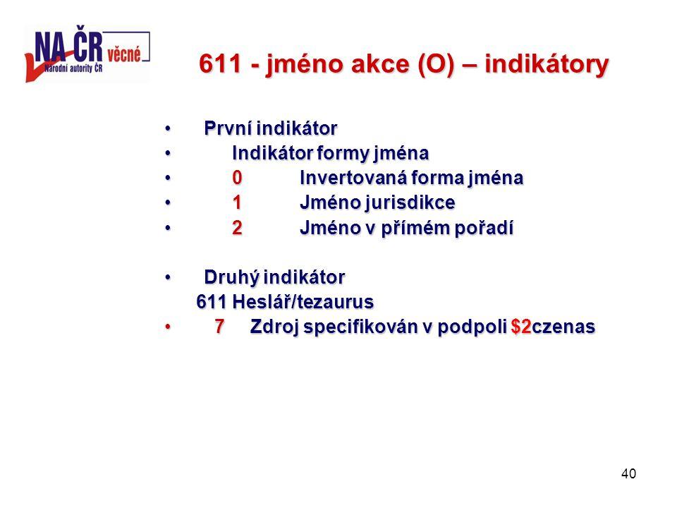 40 611 - jméno akce (O) – indikátory První indikátorPrvní indikátor Indikátor formy jménaIndikátor formy jména 0Invertovaná forma jména0Invertovaná forma jména 1Jméno jurisdikce1Jméno jurisdikce 2Jméno v přímém pořadí2Jméno v přímém pořadí Druhý indikátorDruhý indikátor 611 Heslář/tezaurus 611 Heslář/tezaurus 7 Zdroj specifikován v podpoli $2czenas 7 Zdroj specifikován v podpoli $2czenas