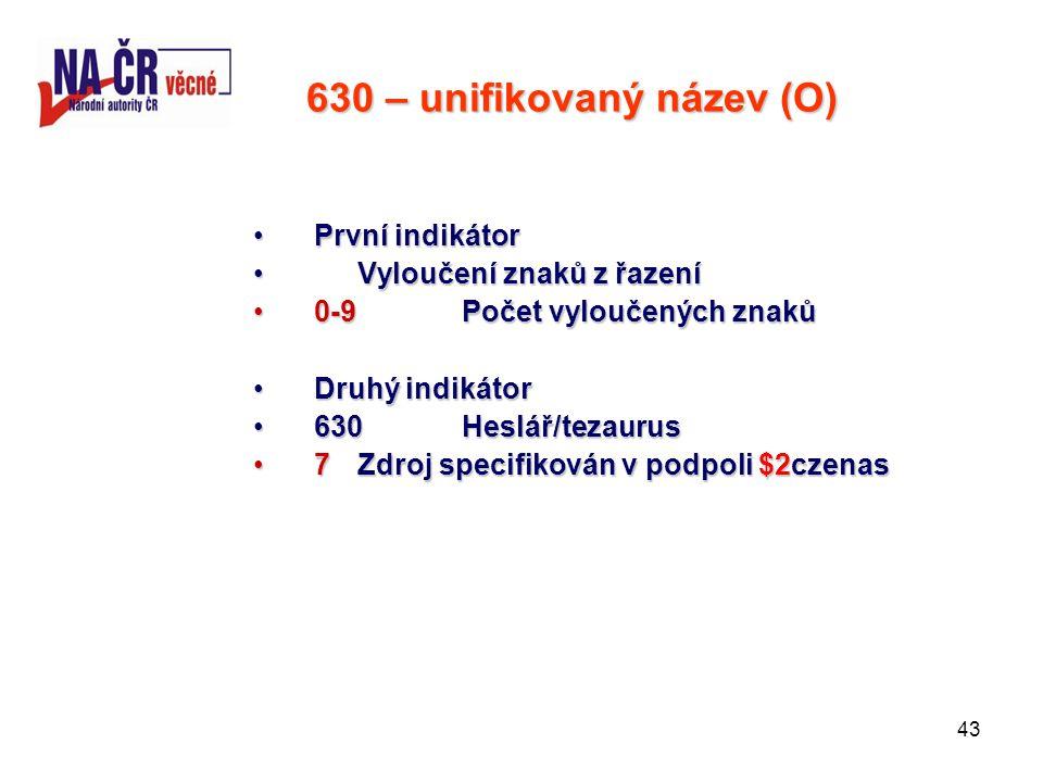 43 630 – unifikovaný název (O) První indikátorPrvní indikátor Vyloučení znaků z řazeníVyloučení znaků z řazení 0-9 Počet vyloučených znaků0-9 Počet vyloučených znaků Druhý indikátorDruhý indikátor 630Heslář/tezaurus630Heslář/tezaurus 7Zdroj specifikován v podpoli $2czenas7Zdroj specifikován v podpoli $2czenas