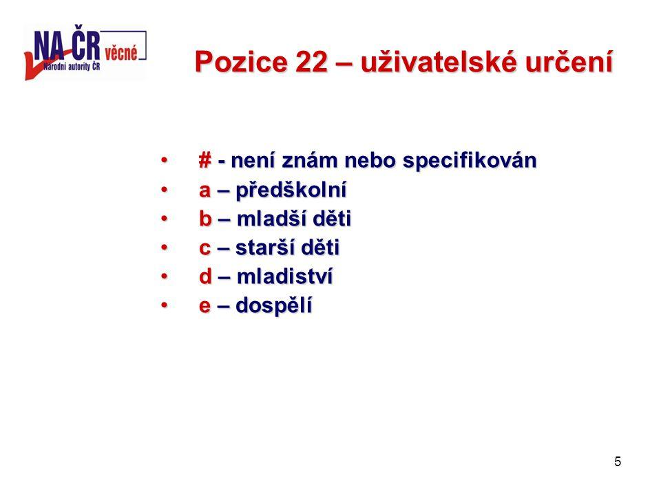 5 Pozice 22 – uživatelské určení # - není znám nebo specifikován# - není znám nebo specifikován a – předškolnía – předškolní b – mladší dětib – mladší děti c – starší dětic – starší děti d – mladistvíd – mladiství e – dospělíe – dospělí
