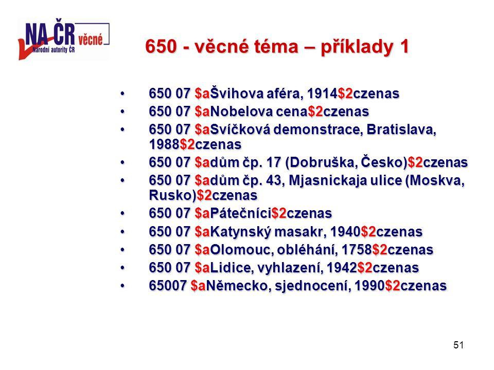 51 650 - věcné téma – příklady 1 650 07 $aŠvihova aféra, 1914$2czenas650 07 $aŠvihova aféra, 1914$2czenas 650 07 $aNobelova cena$2czenas650 07 $aNobelova cena$2czenas 650 07 $aSvíčková demonstrace, Bratislava, 1988$2czenas650 07 $aSvíčková demonstrace, Bratislava, 1988$2czenas 650 07 $adům čp.