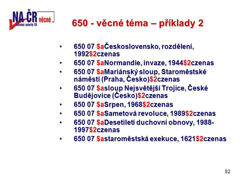 52 650 - věcné téma – příklady 2 650 07 $aČeskoslovensko, rozdělení, 1992$2czenas650 07 $aČeskoslovensko, rozdělení, 1992$2czenas 650 07 $aNormandie, invaze, 1944$2czenas650 07 $aNormandie, invaze, 1944$2czenas 650 07 $aMariánský sloup, Staroměstské náměstí (Praha, Česko)$2czenas650 07 $aMariánský sloup, Staroměstské náměstí (Praha, Česko)$2czenas 650 07 $asloup Nejsvětější Trojice, České Budějovice (Česko)$2czenas650 07 $asloup Nejsvětější Trojice, České Budějovice (Česko)$2czenas 650 07 $aSrpen, 1968$2czenas650 07 $aSrpen, 1968$2czenas 650 07 $aSametová revoluce, 1989$2czenas650 07 $aSametová revoluce, 1989$2czenas 650 07 $aDesetiletí duchovní obnovy, 1988- 1997$2czenas650 07 $aDesetiletí duchovní obnovy, 1988- 1997$2czenas 650 07 $astaroměstská exekuce, 1621$2czenas650 07 $astaroměstská exekuce, 1621$2czenas