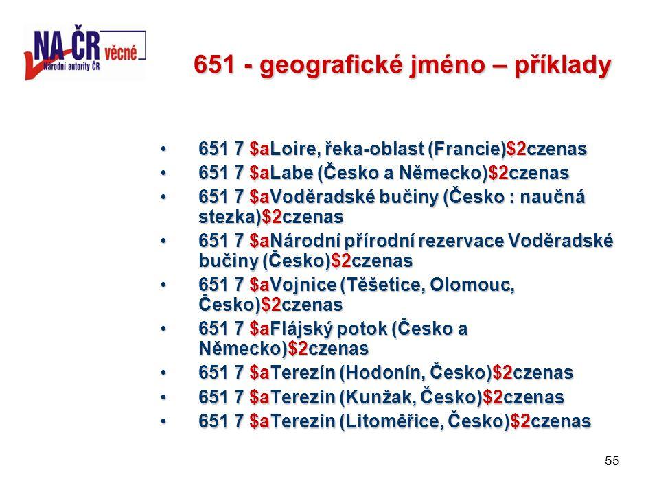 55 651 - geografické jméno – příklady 651 7 $aLoire, řeka-oblast (Francie)$2czenas651 7 $aLoire, řeka-oblast (Francie)$2czenas 651 7 $aLabe (Česko a Německo)$2czenas651 7 $aLabe (Česko a Německo)$2czenas 651 7 $aVoděradské bučiny (Česko : naučná stezka)$2czenas651 7 $aVoděradské bučiny (Česko : naučná stezka)$2czenas 651 7 $aNárodní přírodní rezervace Voděradské bučiny (Česko)$2czenas651 7 $aNárodní přírodní rezervace Voděradské bučiny (Česko)$2czenas 651 7 $aVojnice (Těšetice, Olomouc, Česko)$2czenas651 7 $aVojnice (Těšetice, Olomouc, Česko)$2czenas 651 7 $aFlájský potok (Česko a Německo)$2czenas651 7 $aFlájský potok (Česko a Německo)$2czenas 651 7 $aTerezín (Hodonín, Česko)$2czenas651 7 $aTerezín (Hodonín, Česko)$2czenas 651 7 $aTerezín (Kunžak, Česko)$2czenas651 7 $aTerezín (Kunžak, Česko)$2czenas 651 7 $aTerezín (Litoměřice, Česko)$2czenas651 7 $aTerezín (Litoměřice, Česko)$2czenas