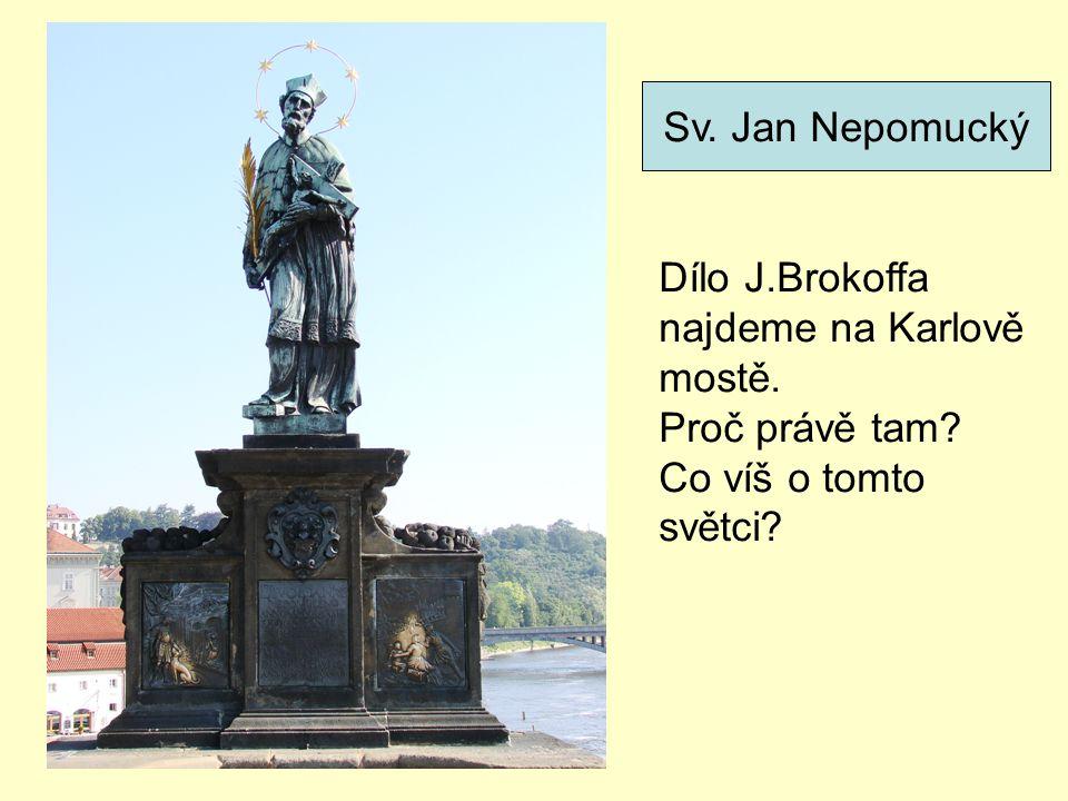 Sv. Jan Nepomucký Dílo J.Brokoffa najdeme na Karlově mostě. Proč právě tam? Co víš o tomto světci?