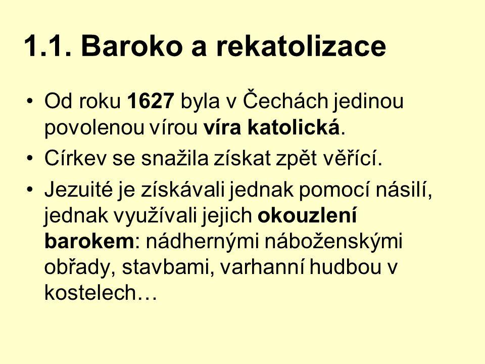 1.1. Baroko a rekatolizace Od roku 1627 byla v Čechách jedinou povolenou vírou víra katolická. Církev se snažila získat zpět věřící. Jezuité je získáv