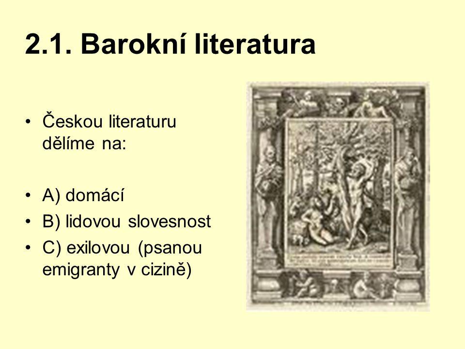 2.1. Barokní literatura Českou literaturu dělíme na: A) domácí B) lidovou slovesnost C) exilovou (psanou emigranty v cizině)
