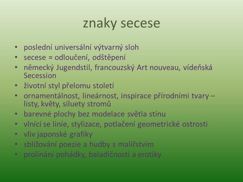 znaky secese poslední universální výtvarný sloh secese = odloučení, odštěpení německý Jugendstil, francouzský Art nouveau, vídeňská Secession životní