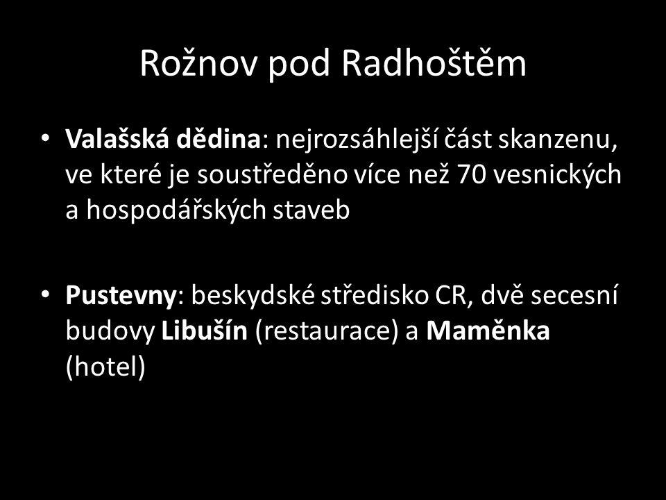 Rožnov pod Radhoštěm Valašská dědina: nejrozsáhlejší část skanzenu, ve které je soustředěno více než 70 vesnických a hospodářských staveb Pustevny: beskydské středisko CR, dvě secesní budovy Libušín (restaurace) a Maměnka (hotel)
