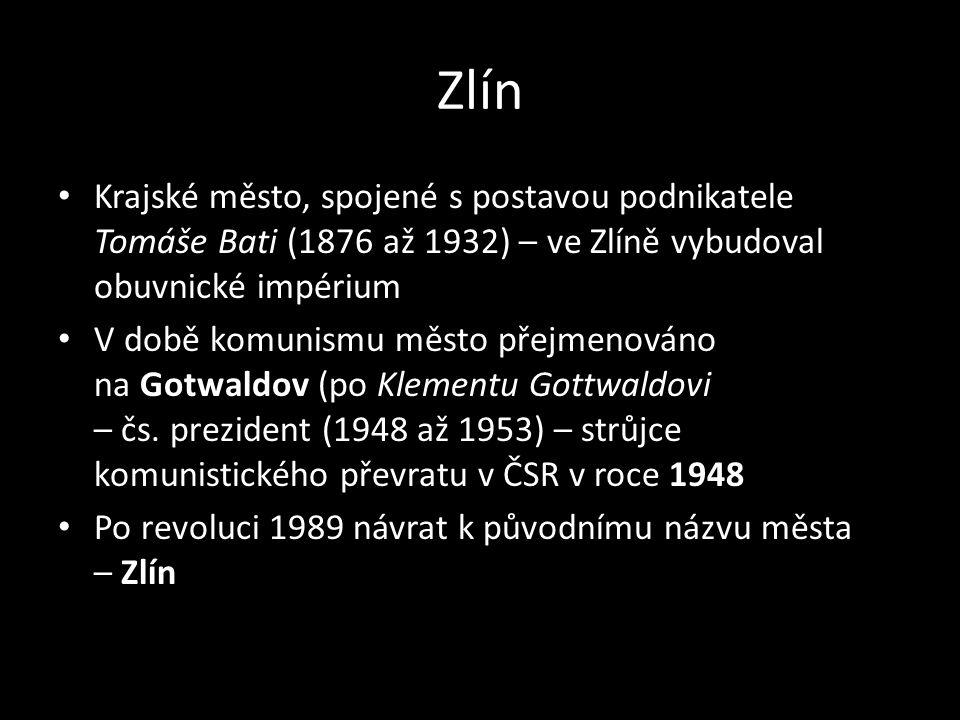Zlín Krajské město, spojené s postavou podnikatele Tomáše Bati (1876 až 1932) – ve Zlíně vybudoval obuvnické impérium V době komunismu město přejmenováno na Gotwaldov (po Klementu Gottwaldovi – čs.