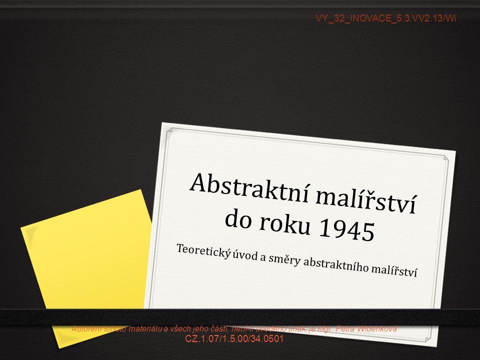 Druhy abstrakce do roku 1945 0 Na základě uvedeného představitele a jeho myšlenky vyhledejte název směru, časové ohraničení a jeho podstatu.