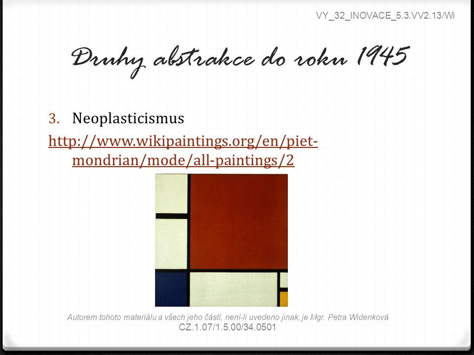 Druhy abstrakce do roku 1945 3. Neoplasticismus http://www.wikipaintings.org/en/piet- mondrian/mode/all-paintings/2 VY_32_INOVACE_5.3.VV2.13/Wi Autore