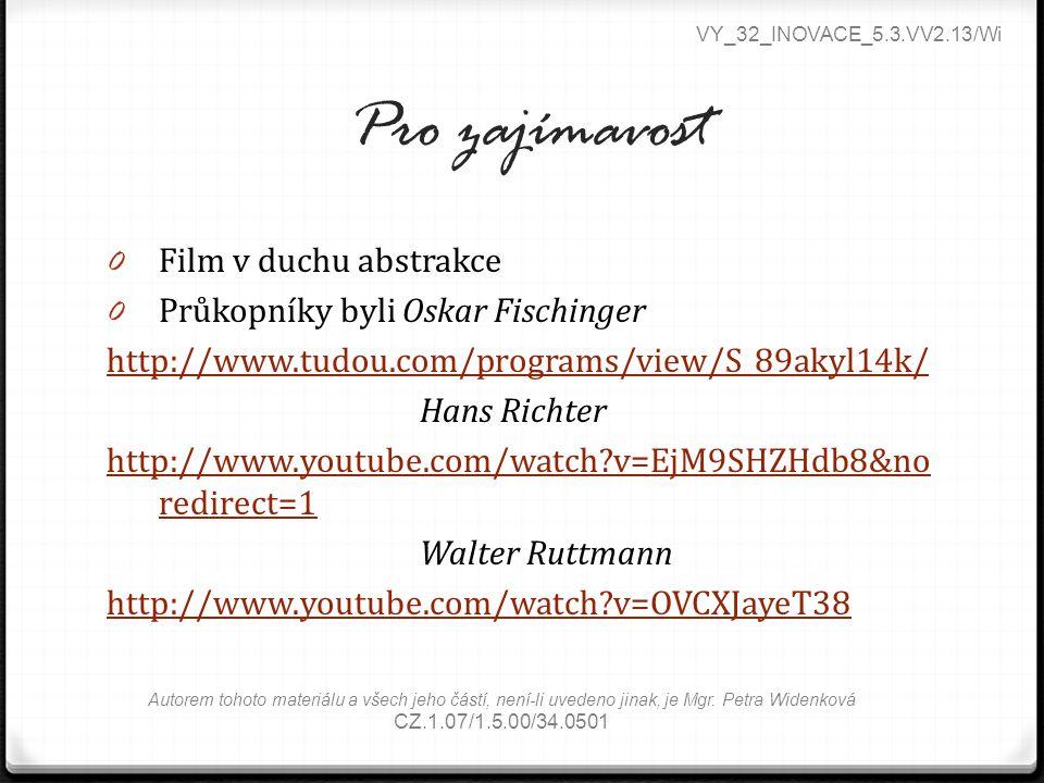 Pro zajímavost 0 Film v duchu abstrakce 0 Průkopníky byli Oskar Fischinger http://www.tudou.com/programs/view/S_89akyl14k/ Hans Richter http://www.youtube.com/watch?v=EjM9SHZHdb8&no redirect=1 Walter Ruttmann http://www.youtube.com/watch?v=OVCXJayeT38 VY_32_INOVACE_5.3.VV2.13/Wi Autorem tohoto materiálu a všech jeho částí, není-li uvedeno jinak, je Mgr.