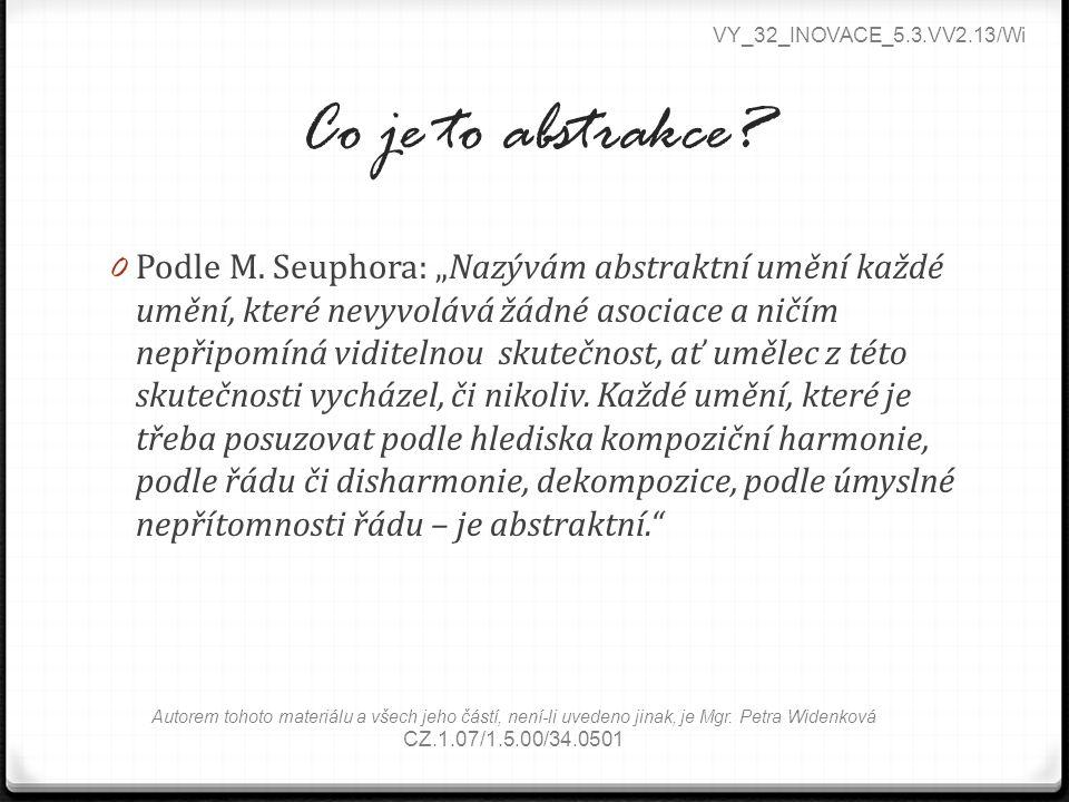 """Co je to abstrakce? 0 Podle M. Seuphora: """"Nazývám abstraktní umění každé umění, které nevyvolává žádné asociace a ničím nepřipomíná viditelnou skutečn"""