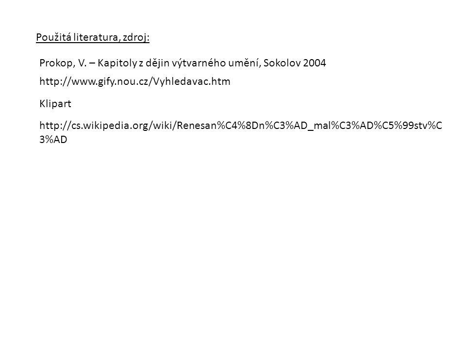 Použitá literatura, zdroj: Prokop, V. – Kapitoly z dějin výtvarného umění, Sokolov 2004 http://www.gify.nou.cz/Vyhledavac.htm Klipart http://cs.wikipe