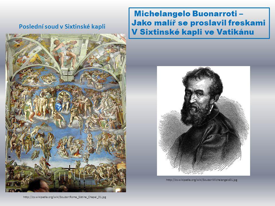 Michelangelo Buonarroti – Jako malíř se proslavil freskami V Sixtinské kapli ve Vatikánu http://cs.wikipedia.org/wiki/Soubor:Rome_Sistine_Chapel_01.jp