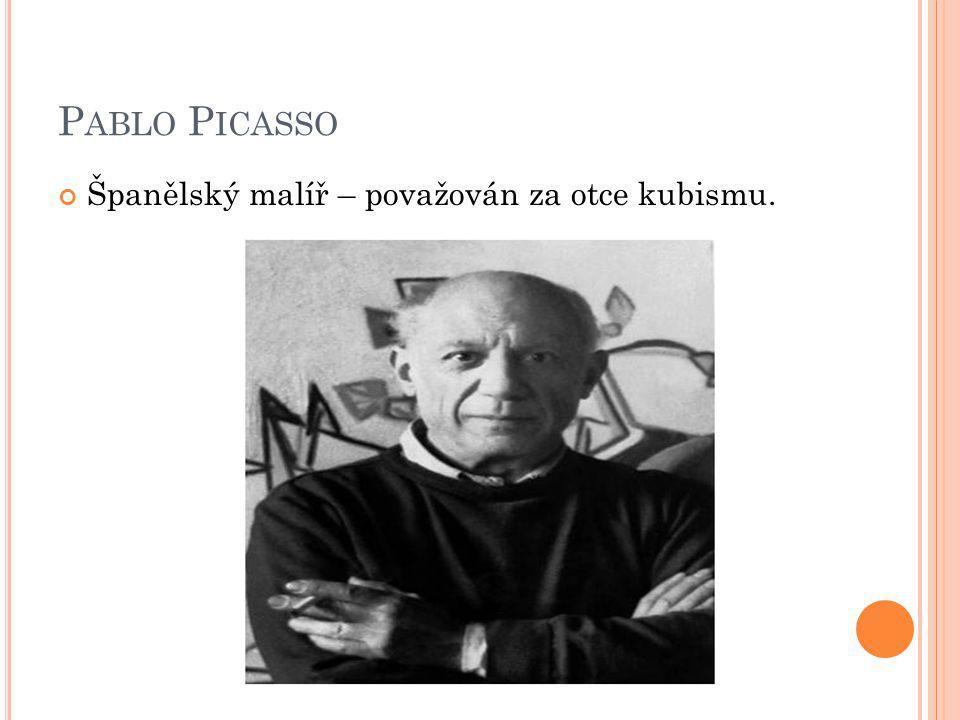 P ABLO P ICASSO Španělský malíř – považován za otce kubismu.