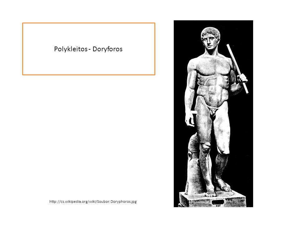 Polykleitos - Doryforos http://cs.wikipedia.org/wiki/Soubor:Doryphoros.jpg