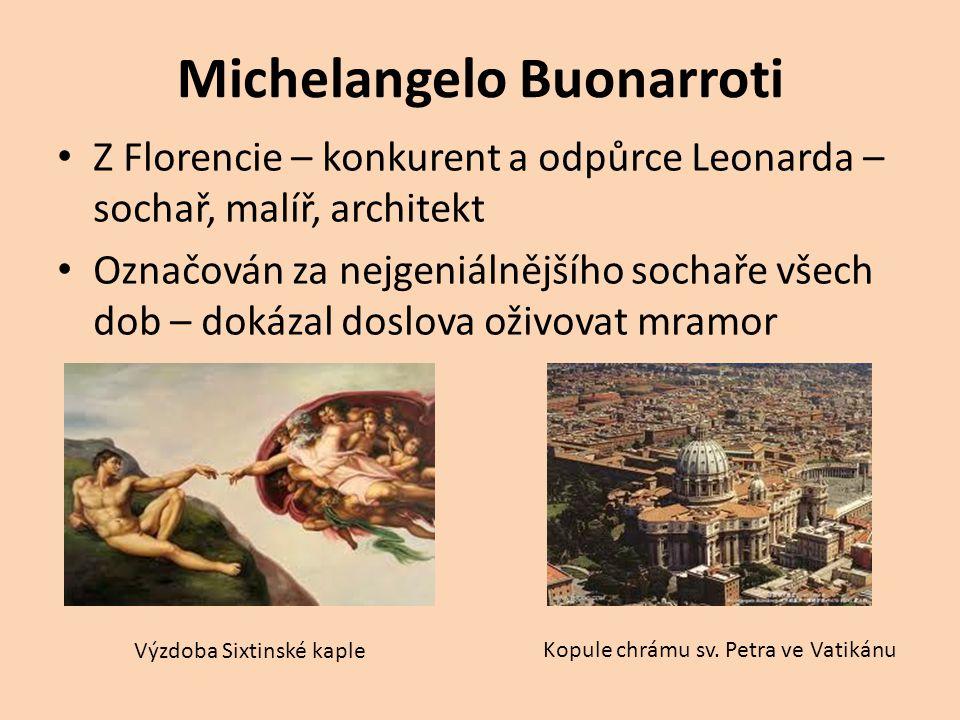 Michelangelo Buonarroti Z Florencie – konkurent a odpůrce Leonarda – sochař, malíř, architekt Označován za nejgeniálnějšího sochaře všech dob – dokáza