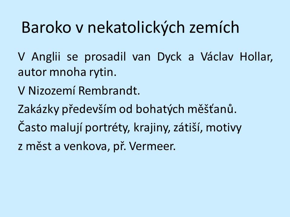 Baroko v nekatolických zemích V Anglii se prosadil van Dyck a Václav Hollar, autor mnoha rytin. V Nizozemí Rembrandt. Zakázky především od bohatých mě
