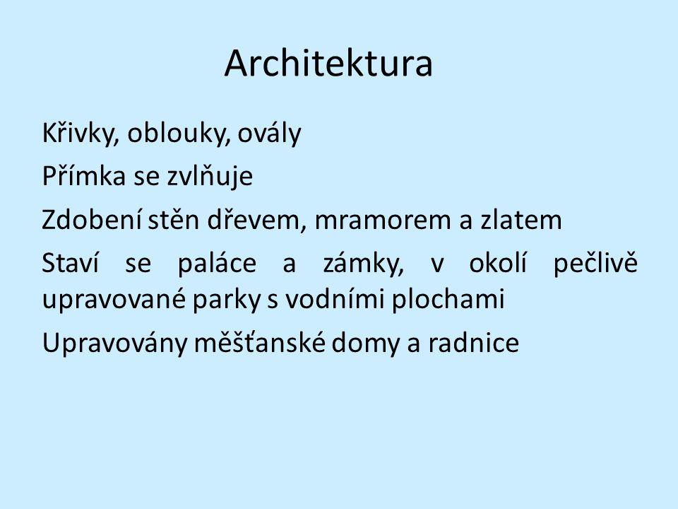 Architektura Křivky, oblouky, ovály Přímka se zvlňuje Zdobení stěn dřevem, mramorem a zlatem Staví se paláce a zámky, v okolí pečlivě upravované parky