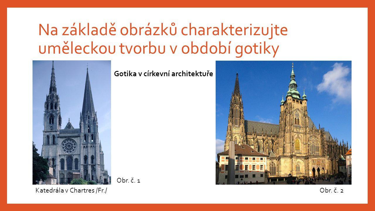 Na základě obrázků charakterizujte uměleckou tvorbu v období gotiky Gotika v církevní architektuře Obr. č. 1 Obr. č. 2Katedrála v Chartres /Fr./