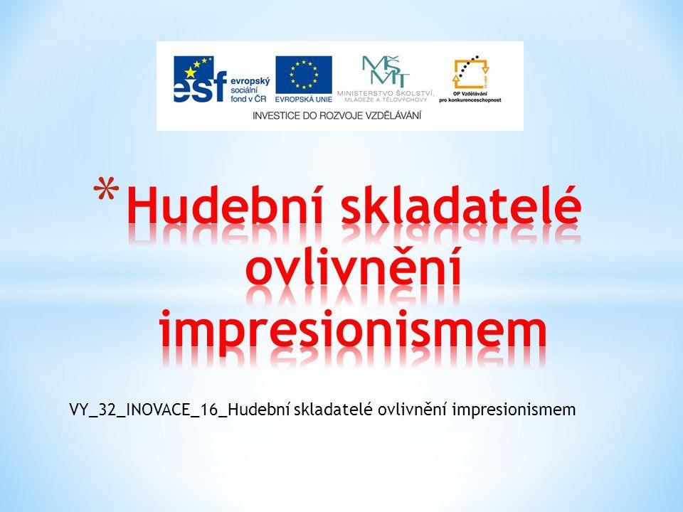 VY_32_INOVACE_16_Hudební skladatelé ovlivnění impresionismem