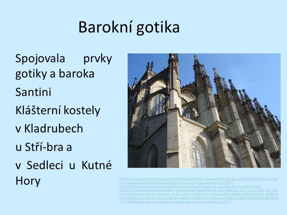 Barokní gotika Spojovala prvky gotiky a baroka Santini Klášterní kostely v Kladrubech u Stří-bra a v Sedleci u Kutné Hory http://www.google.cz/imgres?q=Jan+Bla%C5%BEej+Santini&hl=cs&safe=off&as_st=y&biw=1143&bih=683&tbs=sur:fmc& tbm=isch&tbnid=ZgzNR0eNiD9l-M:&imgrefurl=http://www.fotopedia.com/items/flickr- 3016707222&docid=2AdOkiSxUpnhvM&itg=1&imgurl=http://i.images.cdn.fotopedia.com/flickr-3016707222- hd/World_Heritage_Sites/Europe/Eastern_Europe/Czech_Republic/Kutna_Hora_Historical_Town_Centre_with_the_Chur ch_of_St_Barbara_and_the_Cathedral_of_Our_Lady_at_Sedlec/Kutna_Hora.jpg&w=1440&h=1080&ei=MdDLT_qRHNKGs waEnfTzBg&zoom=1&iact=hc&vpx=124&vpy=186&dur=1455&hovh=194&hovw=259&tx=121&ty=103&sig=104385729016 374876084&page=1&tbnh=140&tbnw=187&start=0&ndsp=1&ved=1t:429,r:0,s:0,i:77