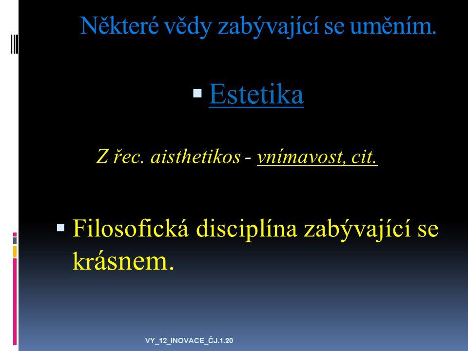 Některé vědy zabývající se uměním.  Estetika Z řec. aisthetikos - vnímavost, cit.  Filosofická disciplína zabývající se kr ásnem. VY_12_INOVACE_ČJ.1
