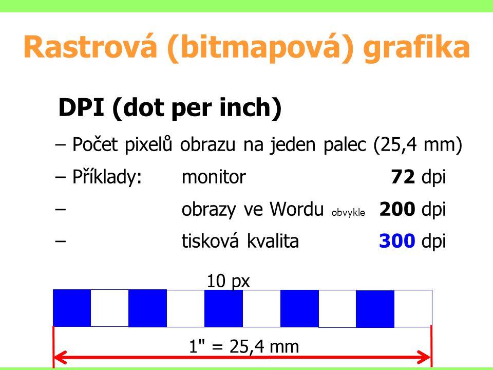 Rastrová (bitmapová) grafika DPI (dot per inch) –Počet pixelů obrazu na jeden palec (25,4 mm) –Příklady:monitor 72 dpi – obrazy ve Wordu obvykle 200 dpi – tisková kvalita 300 dpi 1 = 25,4 mm 10 px