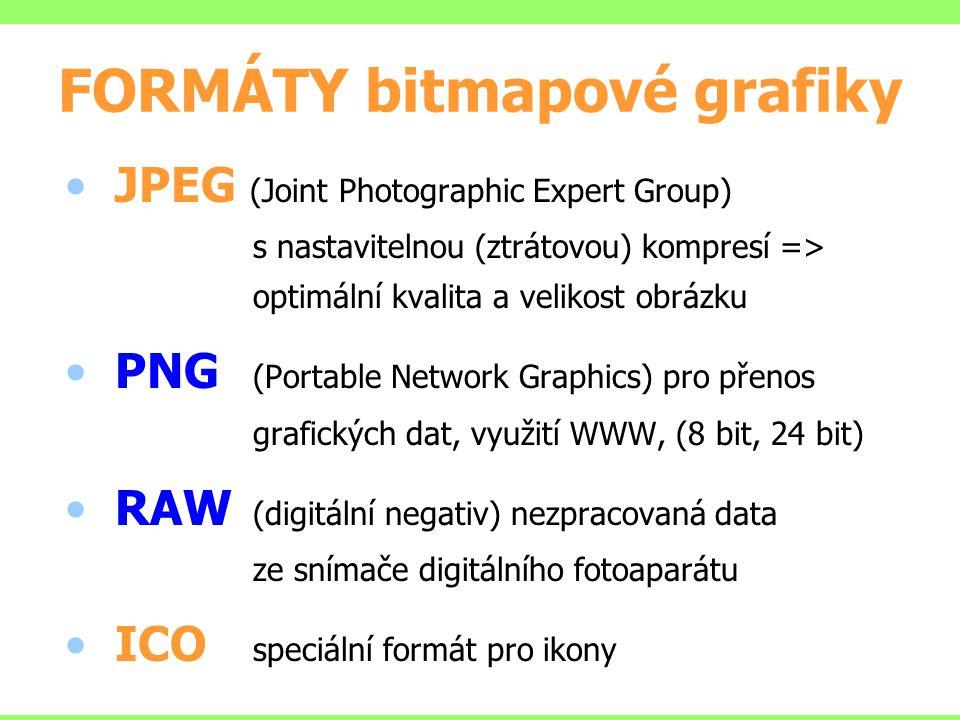 FORMÁTY bitmapové grafiky JPEG (Joint Photographic Expert Group) s nastavitelnou (ztrátovou) kompresí => optimální kvalita a velikost obrázku PNG (Portable Network Graphics) pro přenos grafických dat, využití WWW, (8 bit, 24 bit) RAW (digitální negativ) nezpracovaná data ze snímače digitálního fotoaparátu ICO speciální formát pro ikony