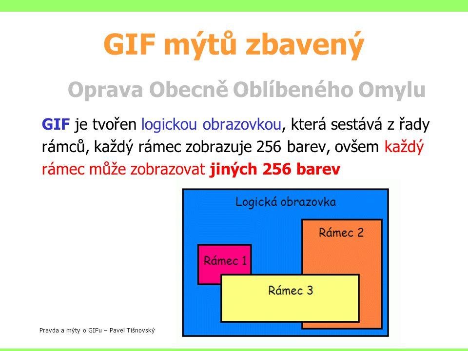 GIF mýtů zbavený Oprava Obecně Oblíbeného Omylu GIF je tvořen logickou obrazovkou, která sestává z řady rámců, každý rámec zobrazuje 256 barev, ovšem každý rámec může zobrazovat jiných 256 barev Pravda a mýty o GIFu – Pavel Tišnovský
