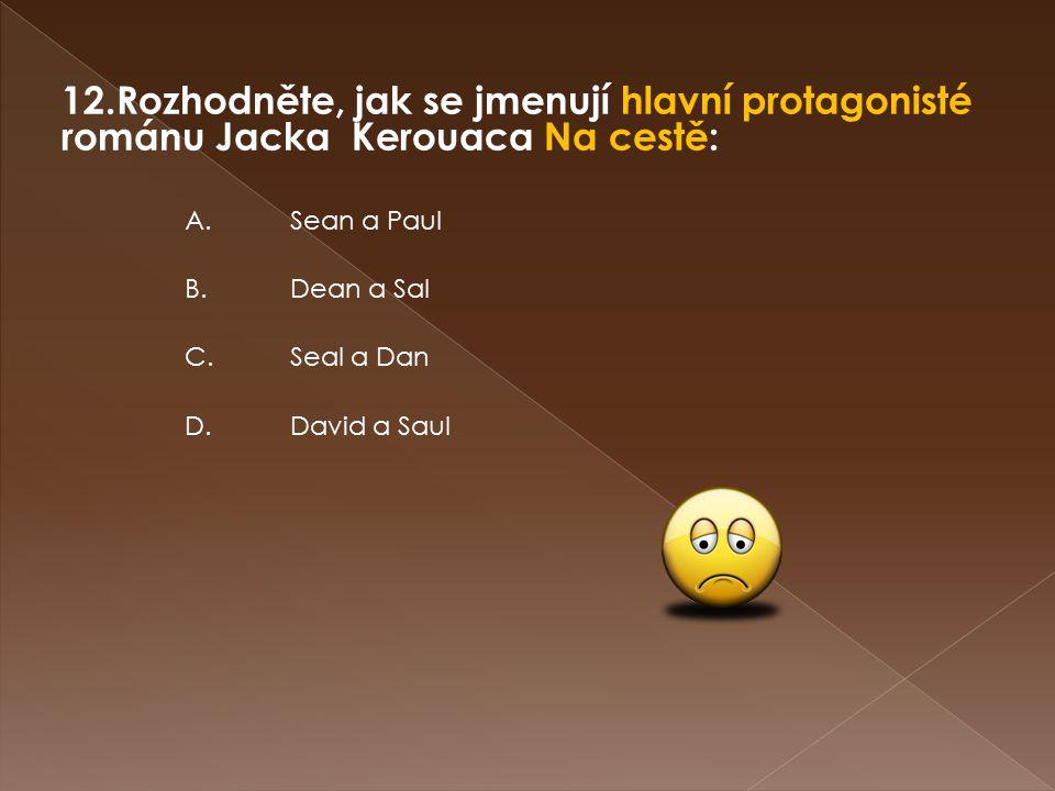 12.Rozhodněte, jak se jmenují hlavní protagonisté románu Jacka Kerouaca Na cestě: D.David a Saul C.Seal a Dan B.Dean a Sal A.Sean a Paul