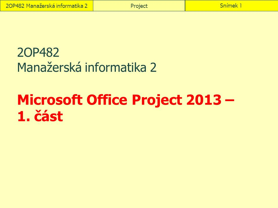 2OP482 Manažerská informatika 2ProjectSnímek 1 2OP482 Manažerská informatika 2 Microsoft Office Project 2013 – 1. část