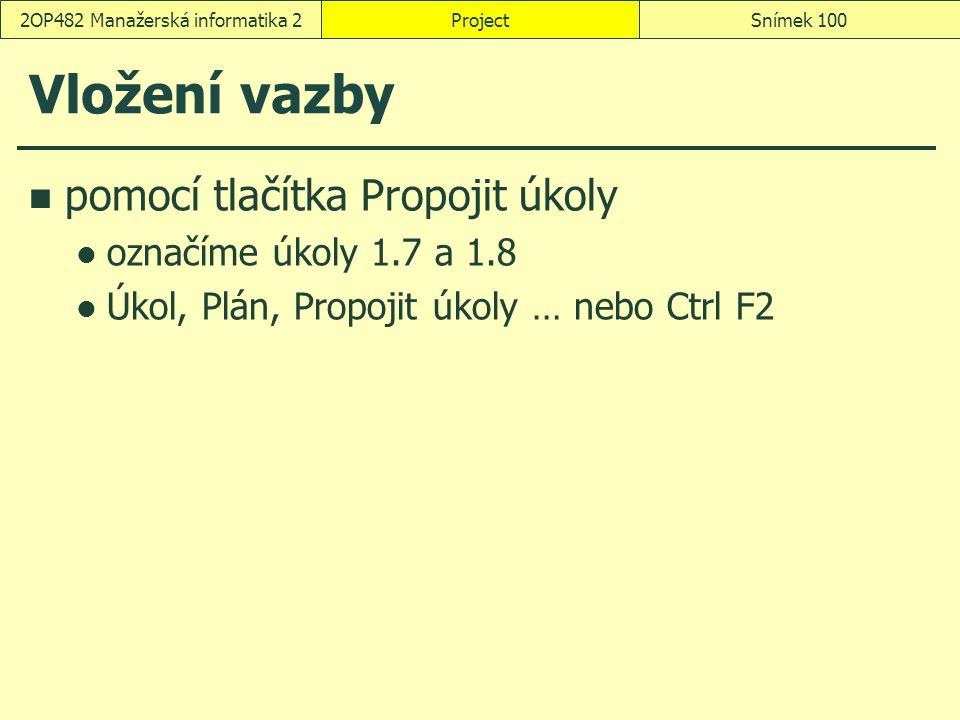 Vložení vazby pomocí tlačítka Propojit úkoly označíme úkoly 1.7 a 1.8 Úkol, Plán, Propojit úkoly … nebo Ctrl F2 ProjectSnímek 1002OP482 Manažerská inf