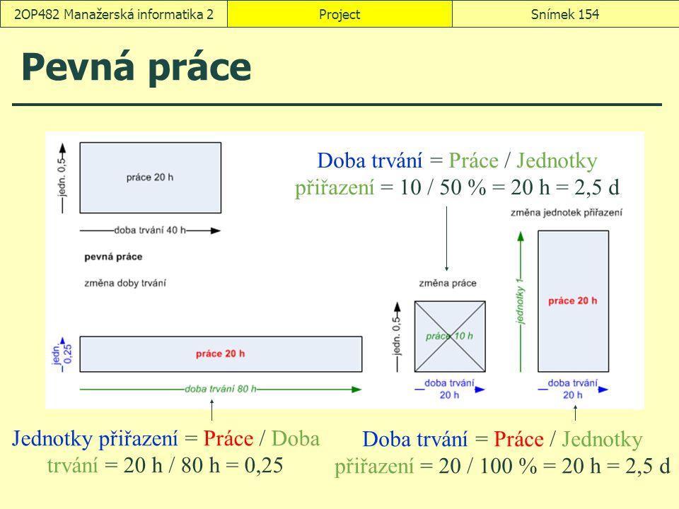 ProjectSnímek 1542OP482 Manažerská informatika 2 Pevná práce Jednotky přiřazení = Práce / Doba trvání = 20 h / 80 h = 0,25 Doba trvání = Práce / Jedno