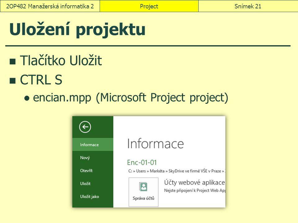 Uložení projektu Tlačítko Uložit CTRL S encian.mpp (Microsoft Project project) ProjectSnímek 212OP482 Manažerská informatika 2