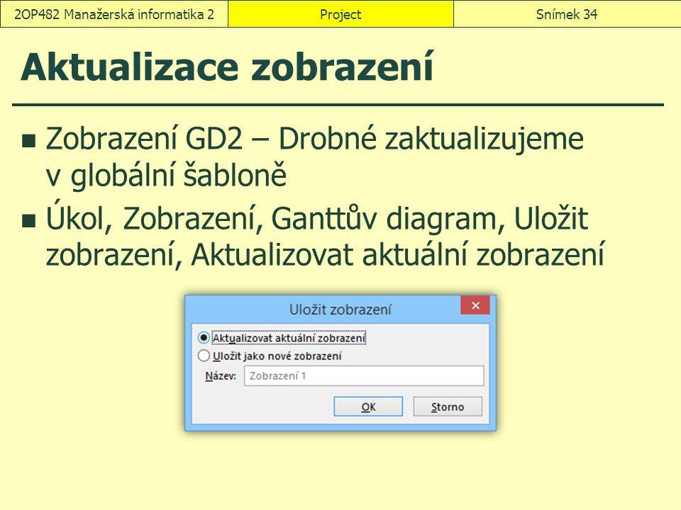Aktualizace zobrazení Zobrazení GD2 – Drobné zaktualizujeme v globální šabloně Úkol, Zobrazení, Ganttův diagram, Uložit zobrazení, Aktualizovat aktuál