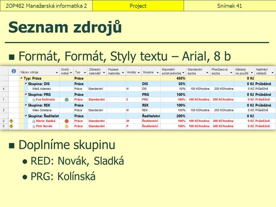 Seznam zdrojů Formát, Formát, Styly textu – Arial, 8 b Doplníme skupinu RED: Novák, Sladká PRG: Kolínská ProjectSnímek 412OP482 Manažerská informatika